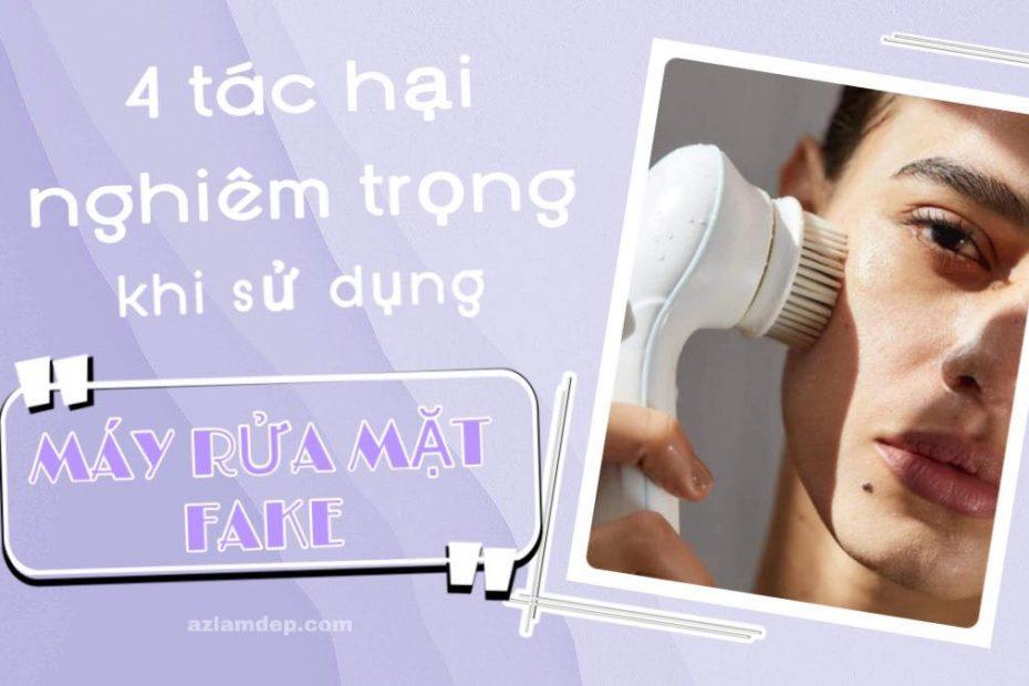 Tác hại của việc sử dụng máy rửa mặt fake.